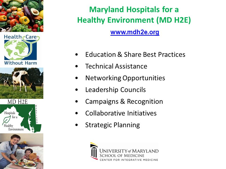 Education & Share Best Practices Technical Assistance Networking Opportunities Leadership Councils Campaigns & Recognition Collaborative Initiatives Strategic Planning www.mdh2e.org Maryland Hospitals for a Healthy Environment (MD H2E)