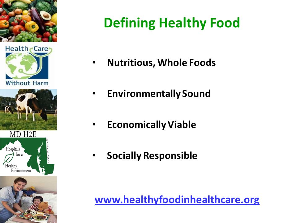 Defining Healthy Food Nutritious, Whole Foods Environmentally Sound Economically Viable Socially Responsible www.healthyfoodinhealthcare.org