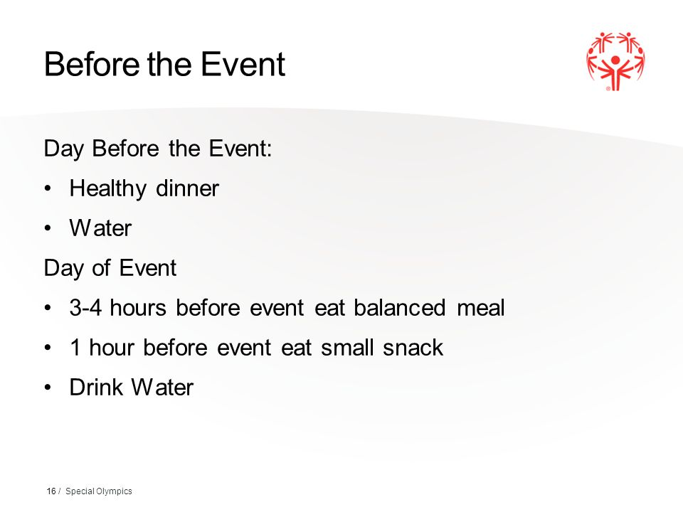 Before the Event Day Before the Event: Healthy dinner Water Day of Event 3-4 hours before event eat balanced meal 1 hour before event eat small snack Drink Water 16 / Special Olympics