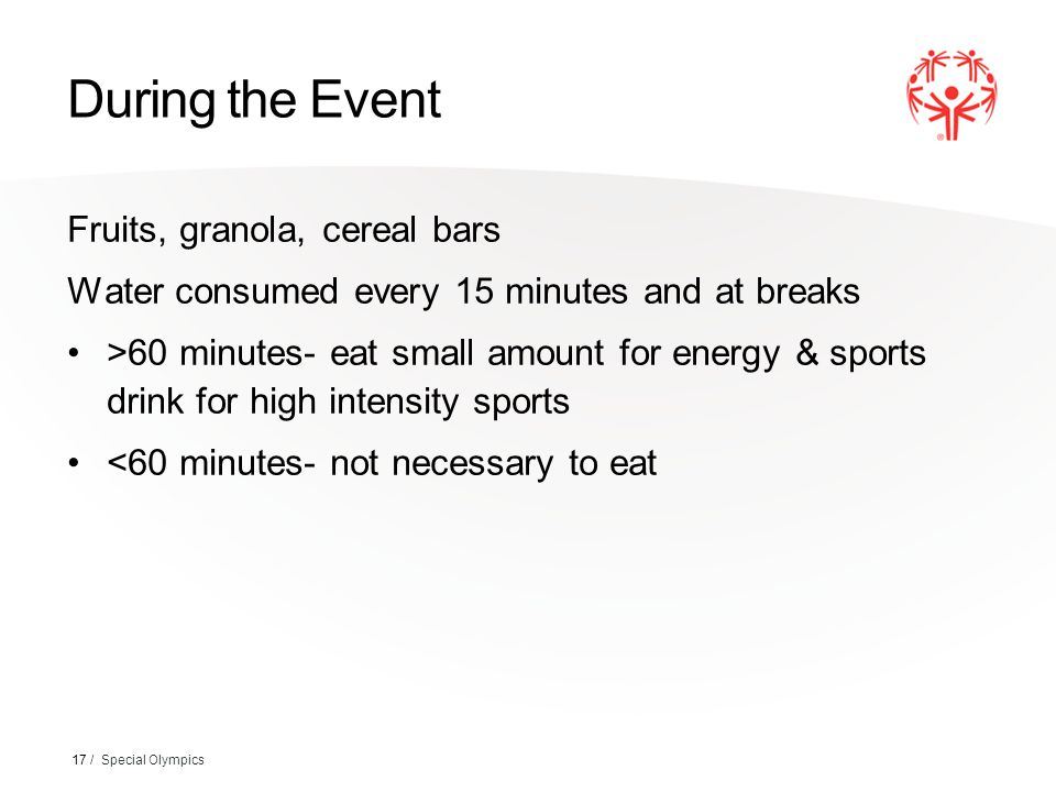 During the Event Fruits, granola, cereal bars Water consumed every 15 minutes and at breaks >60 minutes- eat small amount for energy & sports drink for high intensity sports <60 minutes- not necessary to eat 17 / Special Olympics