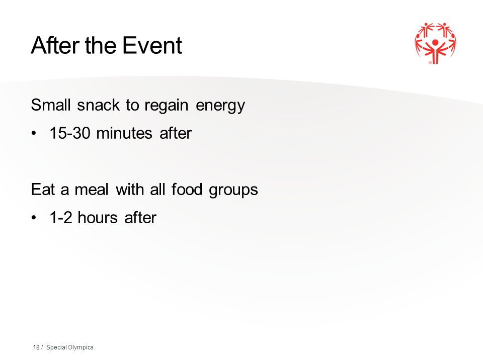 After the Event Small snack to regain energy 15-30 minutes after Eat a meal with all food groups 1-2 hours after 18 / Special Olympics