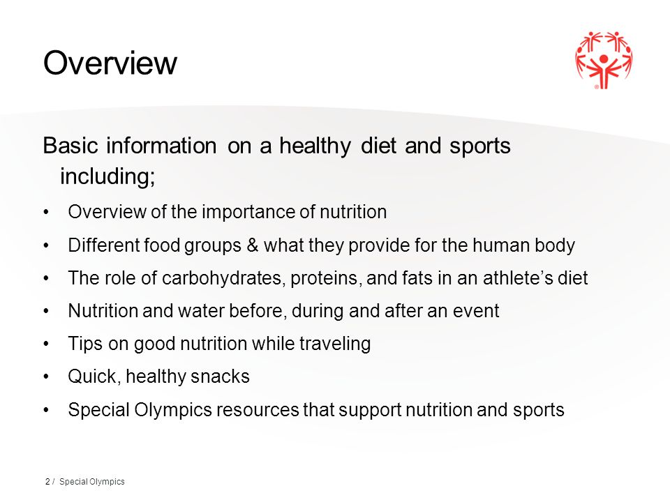 Overview Basic information on a healthy diet and sports including; Overview of the importance of nutrition Different food groups & what they provide for the human body The role of carbohydrates, proteins, and fats in an athlete's diet Nutrition and water before, during and after an event Tips on good nutrition while traveling Quick, healthy snacks Special Olympics resources that support nutrition and sports 2 / Special Olympics