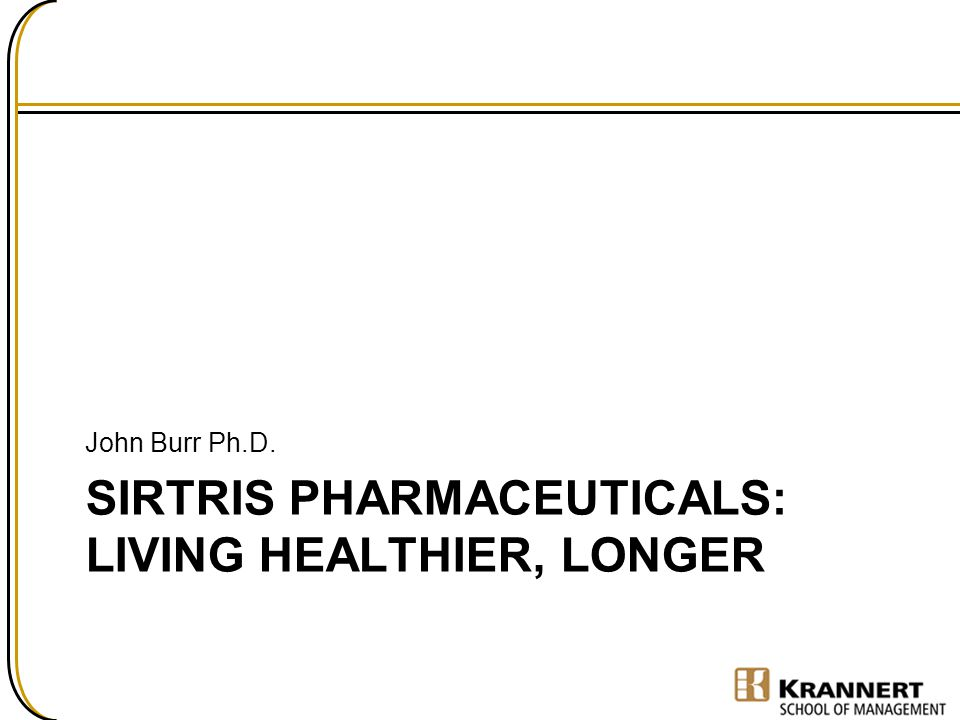 SIRTRIS PHARMACEUTICALS: LIVING HEALTHIER, LONGER John Burr Ph.D.