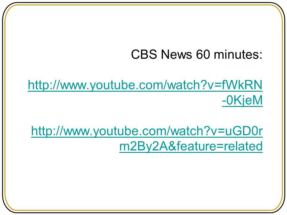 CBS News 60 minutes: http://www.youtube.com/watch?v=fWkRN -0KjeM http://www.youtube.com/watch?v=uGD0r m2By2A&feature=related http://www.youtube.com/wa