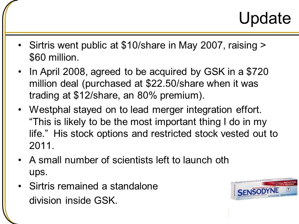 Update Sirtris went public at $10/share in May 2007, raising > $60 million. In April 2008, agreed to be acquired by GSK in a $720 million deal (purcha