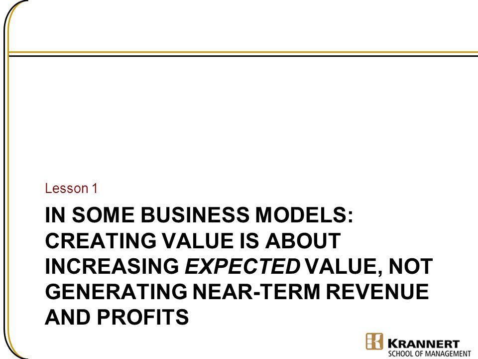 IN SOME BUSINESS MODELS: CREATING VALUE IS ABOUT INCREASING EXPECTED VALUE, NOT GENERATING NEAR-TERM REVENUE AND PROFITS Lesson 1
