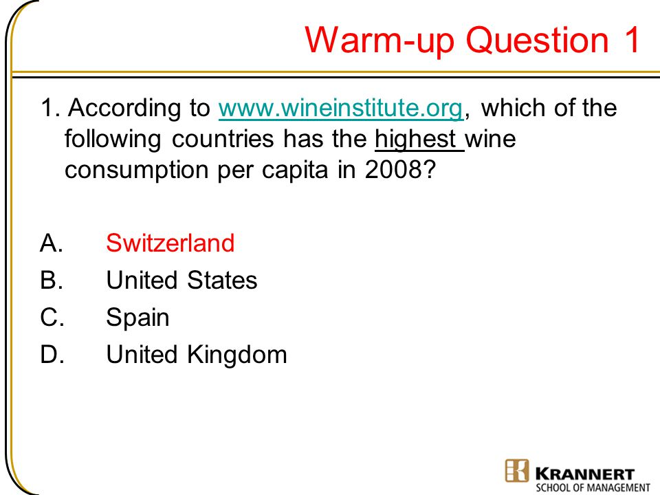 Warm-up Question 1 1. According to www.wineinstitute.org, which of the following countries has the highest wine consumption per capita in 2008?www.win