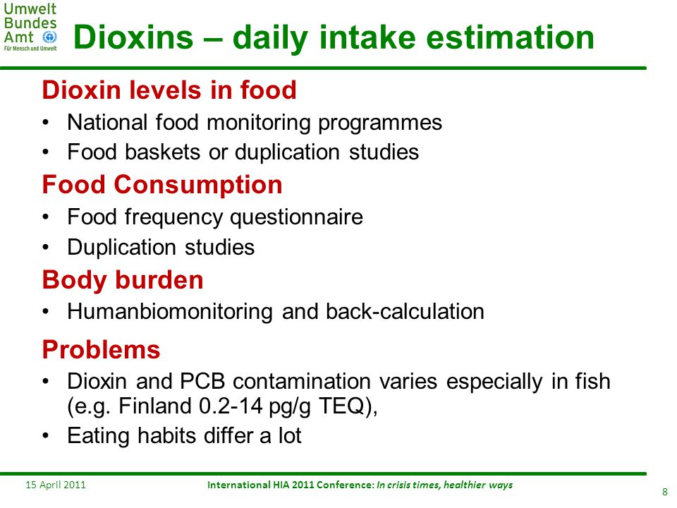 Daily intake of Dioxins and dl PCBs 15 April 2011 9 Countries Population group Source Sampling year Dioxin intake pg/kg bw/d Belgium adults-fem.18-44 y adults 50-65 y Adults - mean Bilau 2008 Calculated 2002-06 2.09 1.74 1.9 (mean) Finland all Kiviranta et al 2005 2002 1.5 France 30-65 y Fréry et al.