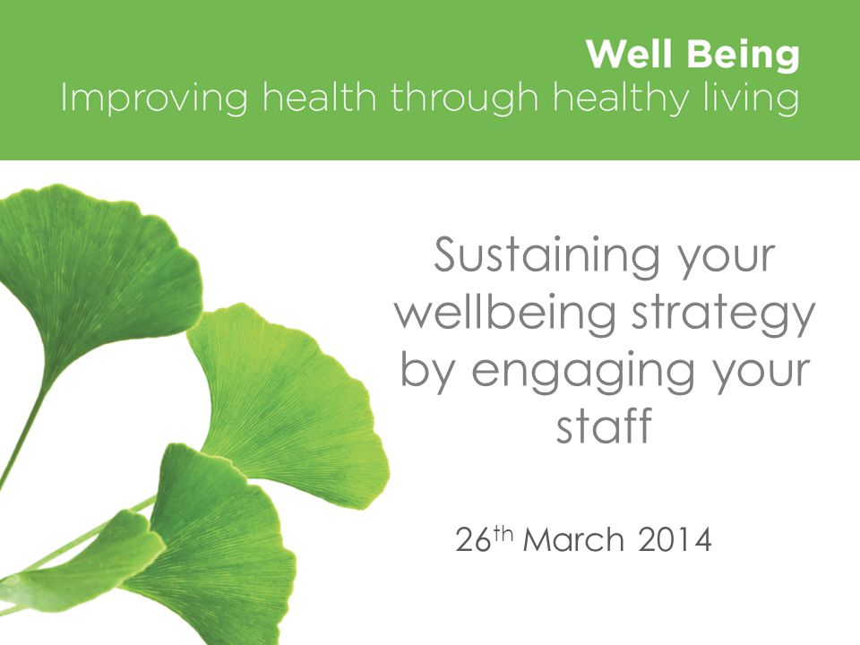 Sustaining your wellbeing strategy by engaging your staff 26 th March 2014