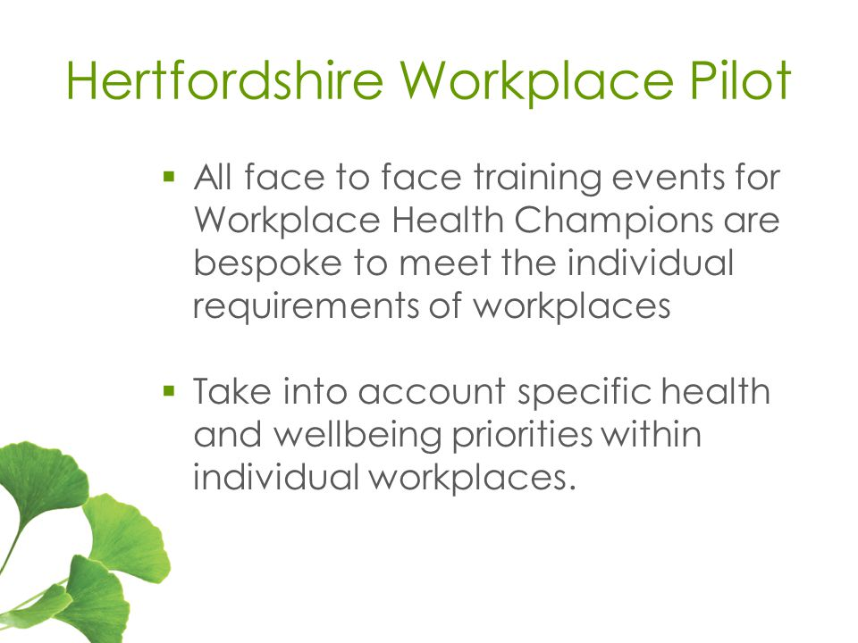 Hertfordshire Workplace Pilot  All face to face training events for Workplace Health Champions are bespoke to meet the individual requirements of workplaces  Take into account specific health and wellbeing priorities within individual workplaces.