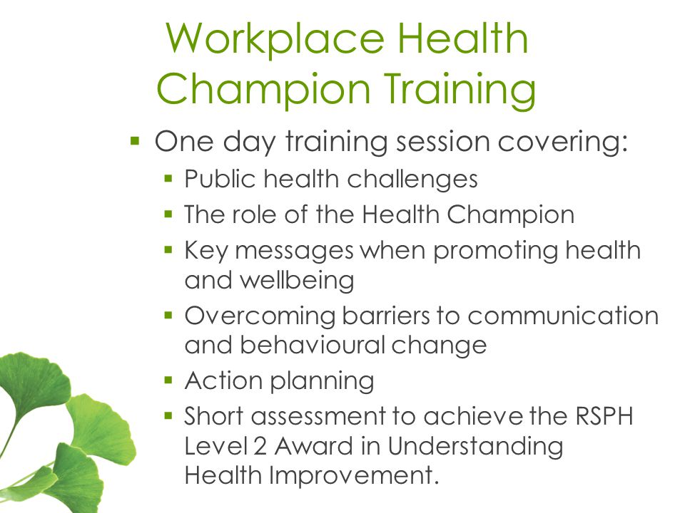 Workplace Health Champion Training  One day training session covering:  Public health challenges  The role of the Health Champion  Key messages when promoting health and wellbeing  Overcoming barriers to communication and behavioural change  Action planning  Short assessment to achieve the RSPH Level 2 Award in Understanding Health Improvement.