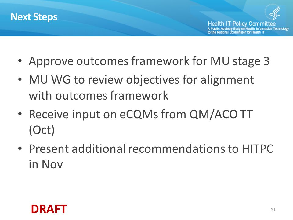 DRAFT Next Steps Approve outcomes framework for MU stage 3 MU WG to review objectives for alignment with outcomes framework Receive input on eCQMs from QM/ACO TT (Oct) Present additional recommendations to HITPC in Nov 21