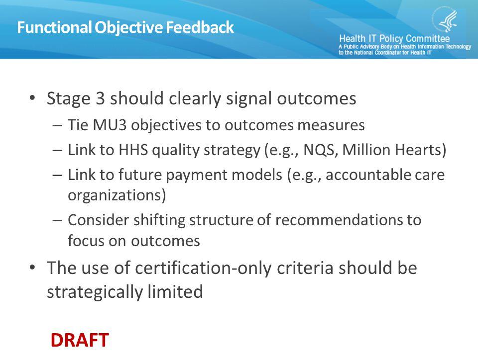 DRAFT Functional Objective Feedback Stage 3 should clearly signal outcomes – Tie MU3 objectives to outcomes measures – Link to HHS quality strategy (e.g., NQS, Million Hearts) – Link to future payment models (e.g., accountable care organizations) – Consider shifting structure of recommendations to focus on outcomes The use of certification-only criteria should be strategically limited