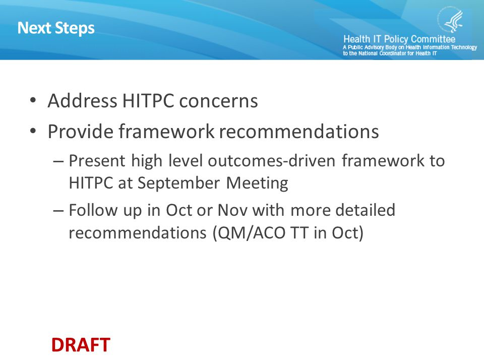 DRAFT Next Steps Address HITPC concerns Provide framework recommendations – Present high level outcomes-driven framework to HITPC at September Meeting – Follow up in Oct or Nov with more detailed recommendations (QM/ACO TT in Oct)
