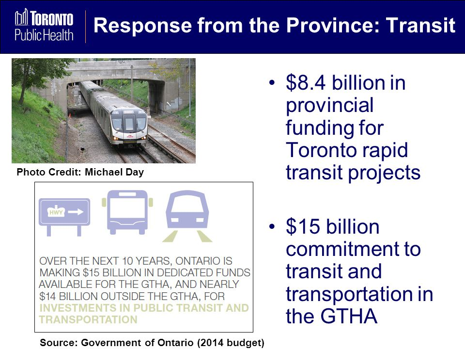 Response from the Province: Transit $8.4 billion in provincial funding for Toronto rapid transit projects $15 billion commitment to transit and transportation in the GTHA Source: Government of Ontario (2014 budget) Photo Credit: Michael Day