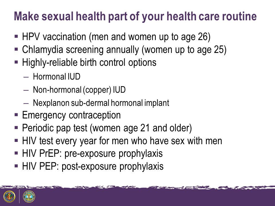 Make sexual health part of your health care routine  HPV vaccination (men and women up to age 26)  Chlamydia screening annually (women up to age 25)  Highly-reliable birth control options – Hormonal IUD – Non-hormonal (copper) IUD – Nexplanon sub-dermal hormonal implant  Emergency contraception  Periodic pap test (women age 21 and older)  HIV test every year for men who have sex with men  HIV PrEP: pre-exposure prophylaxis  HIV PEP: post-exposure prophylaxis