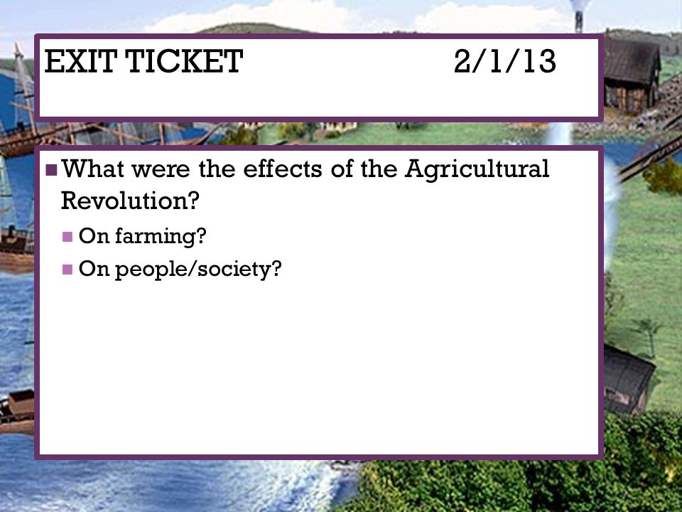 EXIT TICKET2/1/13 What were the effects of the Agricultural Revolution? On farming? On people/society?