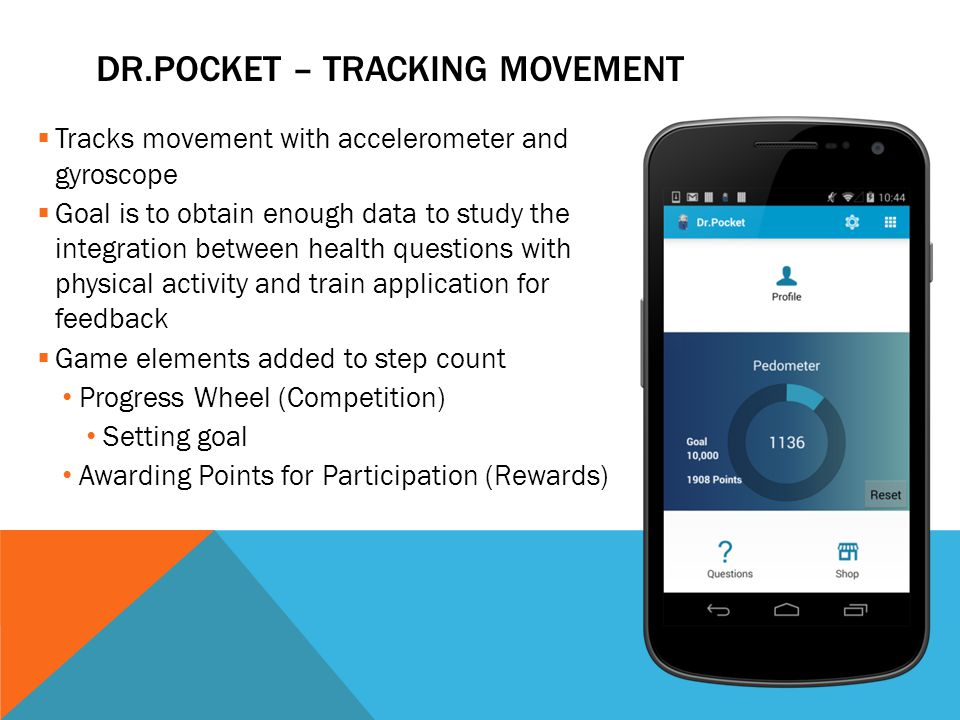 DR.POCKET – TRACKING MOVEMENT  Tracks movement with accelerometer and gyroscope  Goal is to obtain enough data to study the integration between health questions with physical activity and train application for feedback  Game elements added to step count Progress Wheel (Competition) Setting goal Awarding Points for Participation (Rewards)