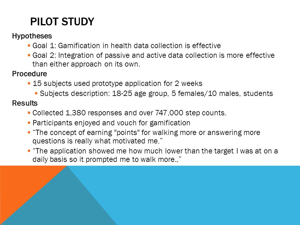 PILOT STUDY Hypotheses  Goal 1: Gamification in health data collection is effective  Goal 2: Integration of passive and active data collection is more effective than either approach on its own.