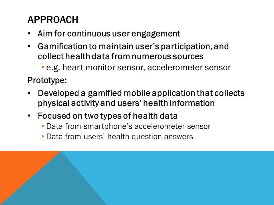 APPROACH Aim for continuous user engagement Gamification to maintain user's participation, and collect health data from numerous sources e.g. heart mo