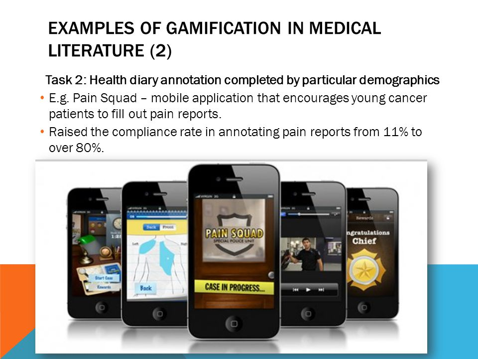 EXAMPLES OF GAMIFICATION IN MEDICAL LITERATURE (2) Task 2: Health diary annotation completed by particular demographics E.g. Pain Squad – mobile appli