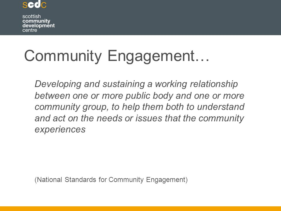 Community Engagement… Developing and sustaining a working relationship between one or more public body and one or more community group, to help them both to understand and act on the needs or issues that the community experiences (National Standards for Community Engagement)