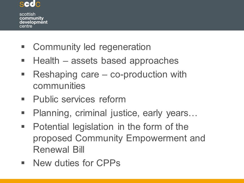  Community led regeneration  Health – assets based approaches  Reshaping care – co-production with communities  Public services reform  Planning, criminal justice, early years…  Potential legislation in the form of the proposed Community Empowerment and Renewal Bill  New duties for CPPs