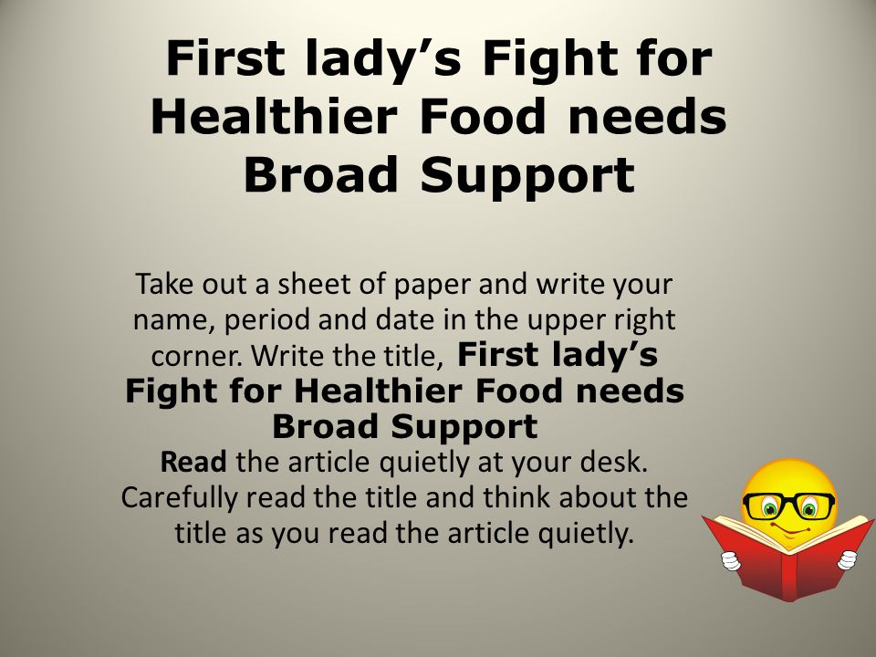 First lady's Fight for Healthier Food needs Broad Support Take out a sheet of paper and write your name, period and date in the upper right corner.