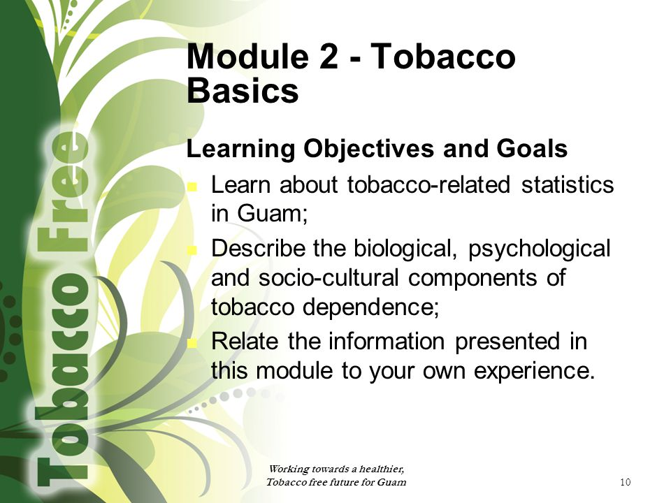 10 Module 2 - Tobacco Basics Learning Objectives and Goals Learn about tobacco-related statistics in Guam; Describe the biological, psychological and socio-cultural components of tobacco dependence; Relate the information presented in this module to your own experience.