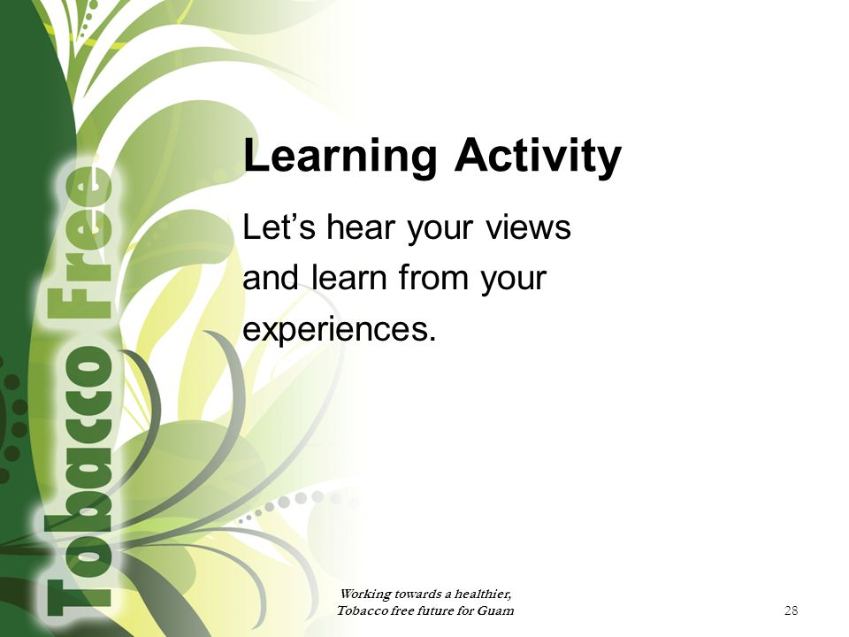28 Learning Activity Let's hear your views and learn from your experiences. Working towards a healthier, Tobacco free future for Guam