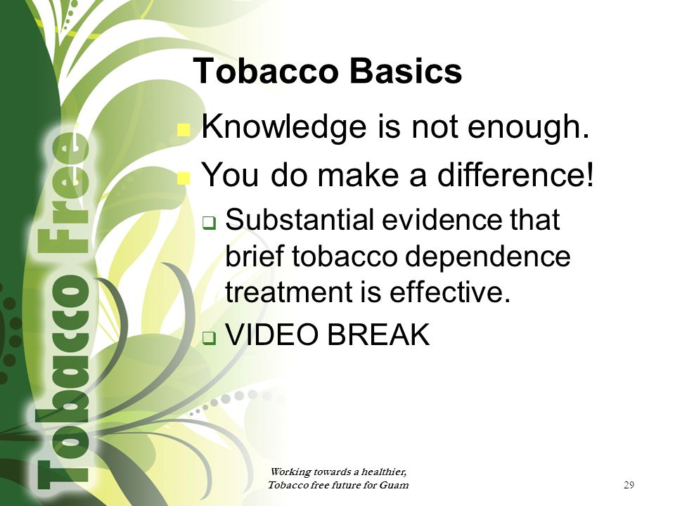 29 Tobacco Basics Knowledge is not enough. You do make a difference.