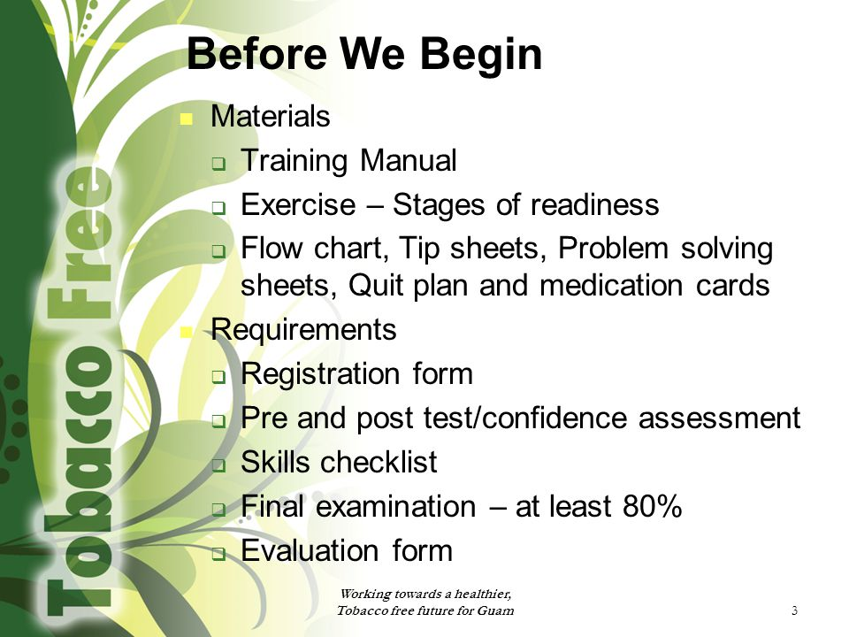 Before We Begin Materials  Training Manual  Exercise – Stages of readiness  Flow chart, Tip sheets, Problem solving sheets, Quit plan and medication cards Requirements  Registration form  Pre and post test/confidence assessment  Skills checklist  Final examination – at least 80%  Evaluation form Working towards a healthier, Tobacco free future for Guam 3