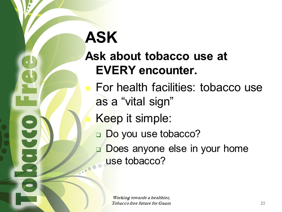 """35 ASK Ask about tobacco use at EVERY encounter. For health facilities: tobacco use as a """"vital sign"""" Keep it simple:  Do you use tobacco?  Does any"""