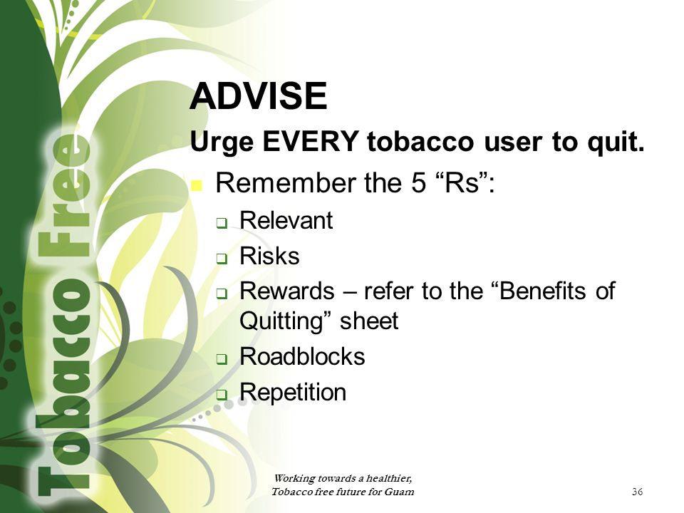 """36 ADVISE Urge EVERY tobacco user to quit. Remember the 5 """"Rs"""":  Relevant  Risks  Rewards – refer to the """"Benefits of Quitting"""" sheet  Roadblocks"""