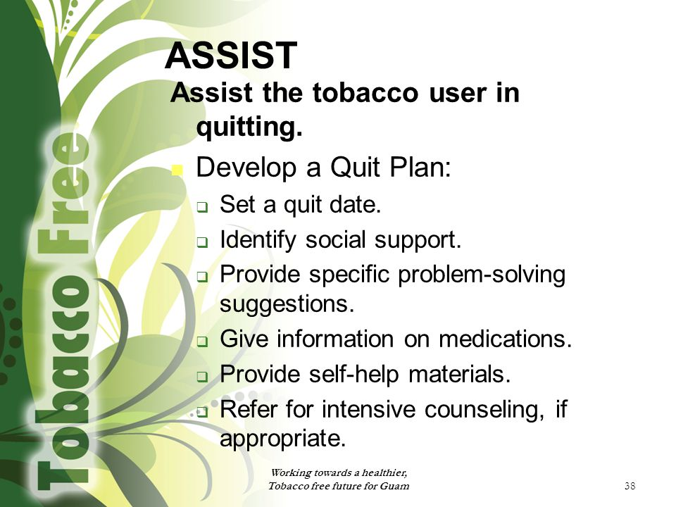 38 ASSIST Assist the tobacco user in quitting. Develop a Quit Plan:  Set a quit date.  Identify social support.  Provide specific problem-solving s