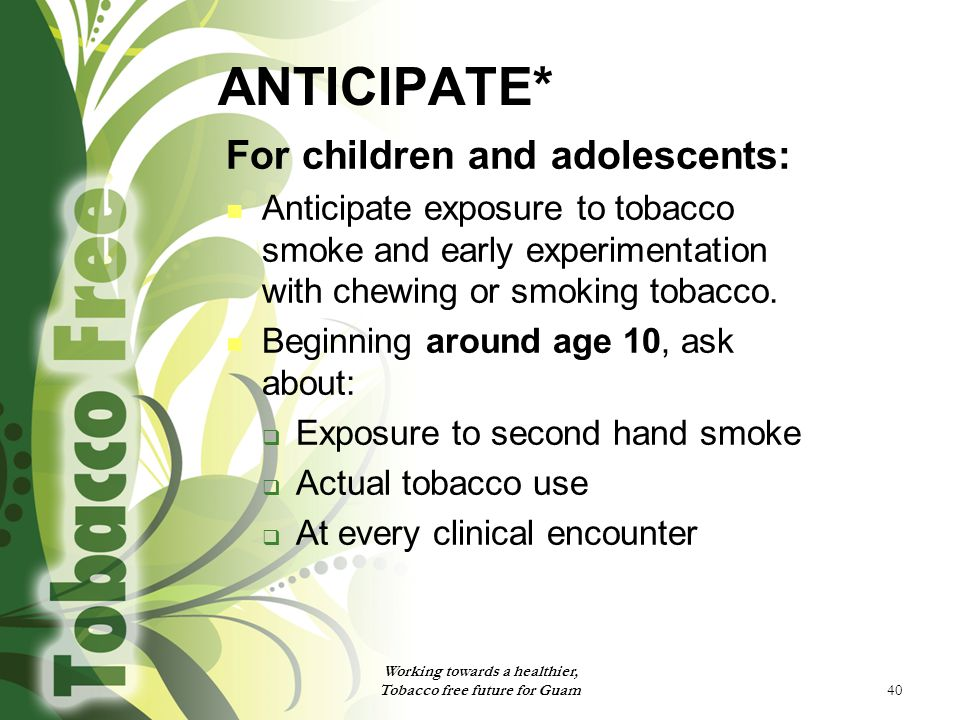 40 ANTICIPATE* For children and adolescents: Anticipate exposure to tobacco smoke and early experimentation with chewing or smoking tobacco.