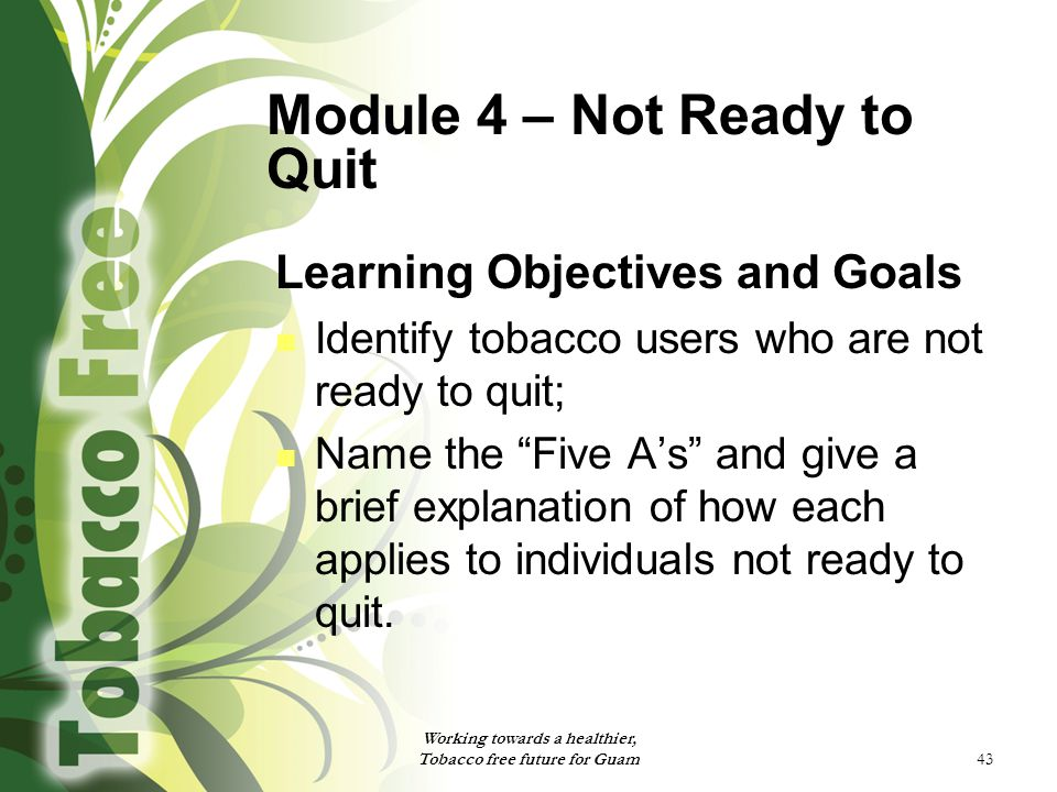 """43 Module 4 – Not Ready to Quit Learning Objectives and Goals Identify tobacco users who are not ready to quit; Name the """"Five A's"""" and give a brief e"""
