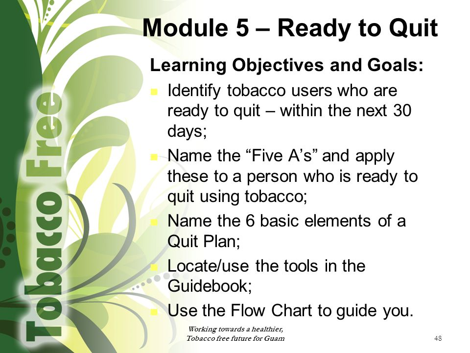 48 Module 5 – Ready to Quit Learning Objectives and Goals: Identify tobacco users who are ready to quit – within the next 30 days; Name the Five A's and apply these to a person who is ready to quit using tobacco; Name the 6 basic elements of a Quit Plan; Locate/use the tools in the Guidebook; Use the Flow Chart to guide you.