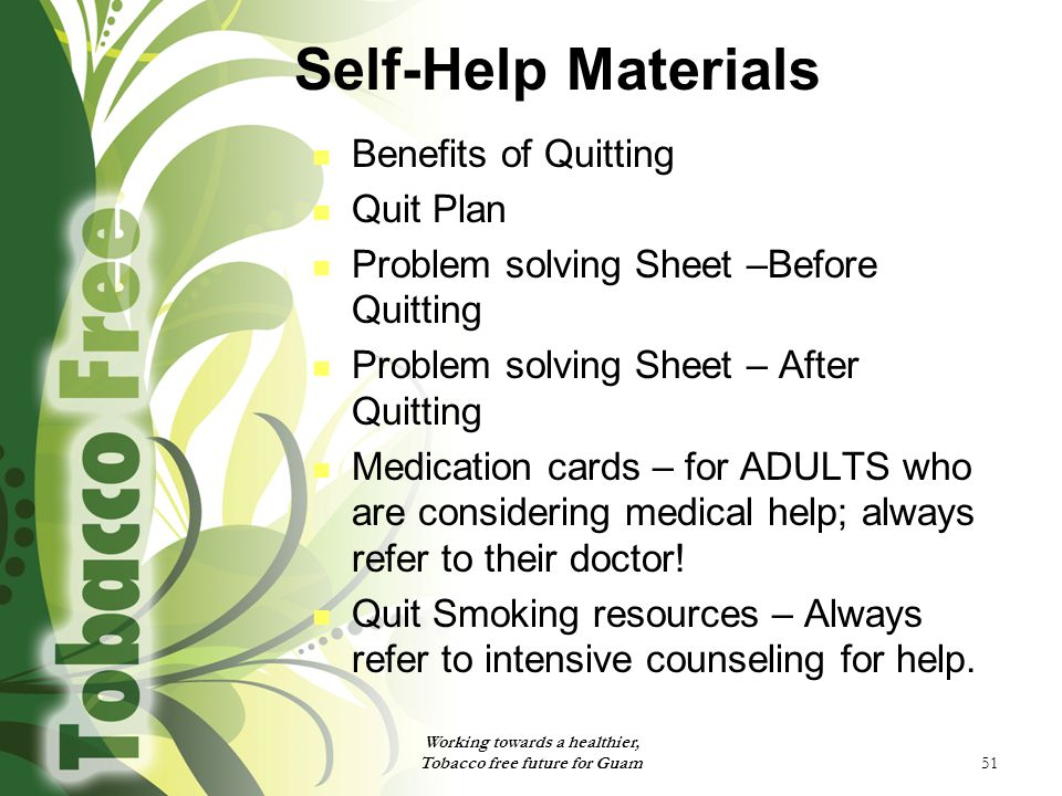 51 Self-Help Materials Benefits of Quitting Quit Plan Problem solving Sheet –Before Quitting Problem solving Sheet – After Quitting Medication cards – for ADULTS who are considering medical help; always refer to their doctor.