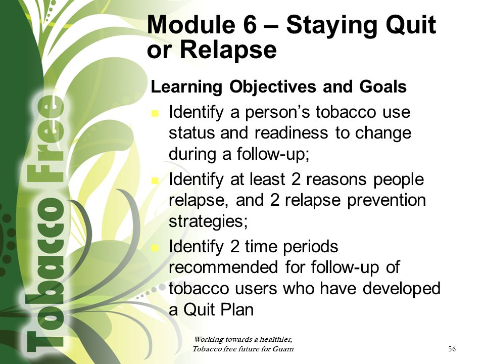56 Module 6 – Staying Quit or Relapse Learning Objectives and Goals Identify a person's tobacco use status and readiness to change during a follow-up; Identify at least 2 reasons people relapse, and 2 relapse prevention strategies; Identify 2 time periods recommended for follow-up of tobacco users who have developed a Quit Plan Working towards a healthier, Tobacco free future for Guam