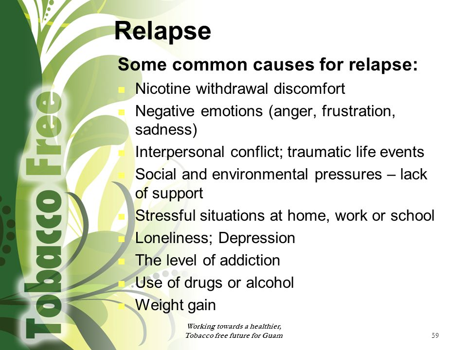 59 Relapse Some common causes for relapse: Nicotine withdrawal discomfort Negative emotions (anger, frustration, sadness) Interpersonal conflict; trau