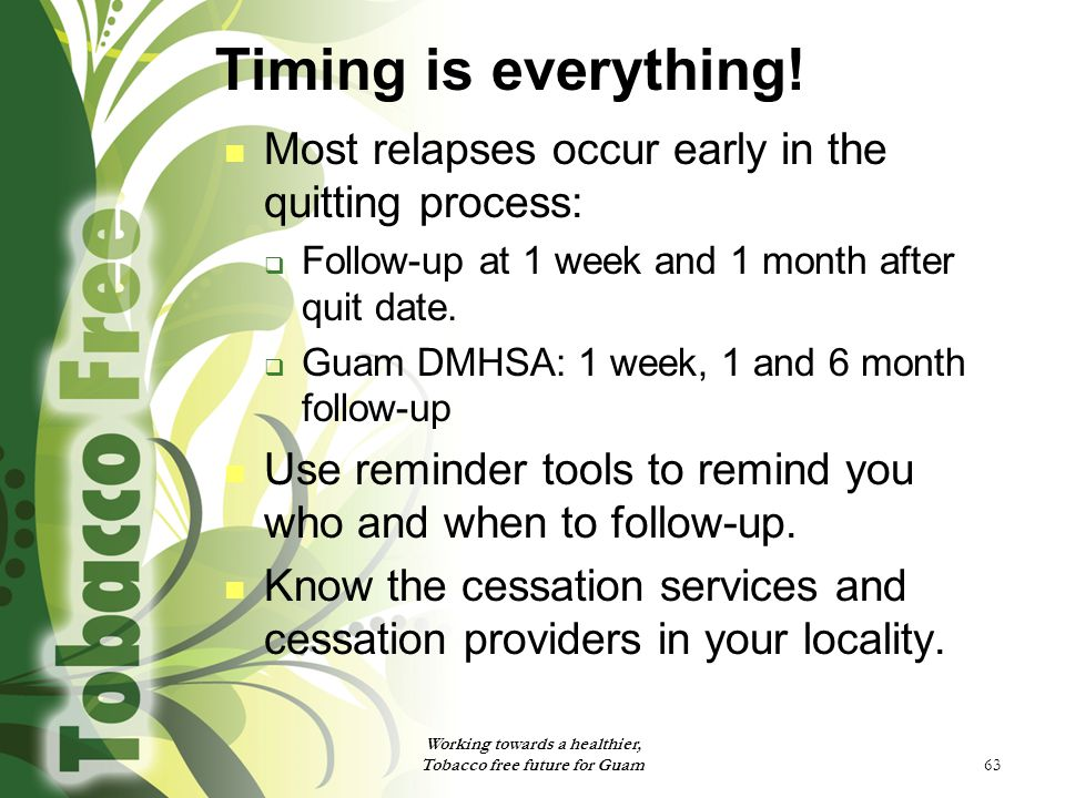 63 Timing is everything! Most relapses occur early in the quitting process:  Follow-up at 1 week and 1 month after quit date.  Guam DMHSA: 1 week, 1