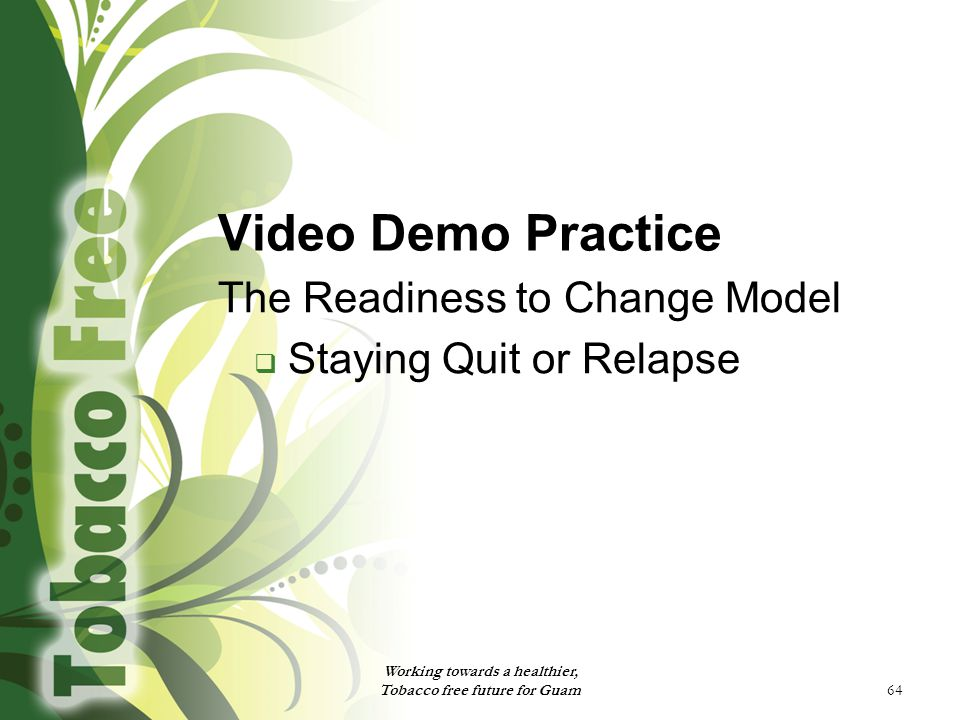 64 Video Demo Practice The Readiness to Change Model  Staying Quit or Relapse Working towards a healthier, Tobacco free future for Guam