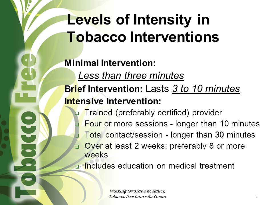 7 Levels of Intensity in Tobacco Interventions Minimal Intervention: Less than three minutes Brief Intervention: Lasts 3 to 10 minutes Intensive Intervention:  Trained (preferably certified) provider  Four or more sessions - longer than 10 minutes  Total contact/session - longer than 30 minutes  Over at least 2 weeks; preferably 8 or more weeks  Includes education on medical treatment Working towards a healthier, Tobacco free future for Guam