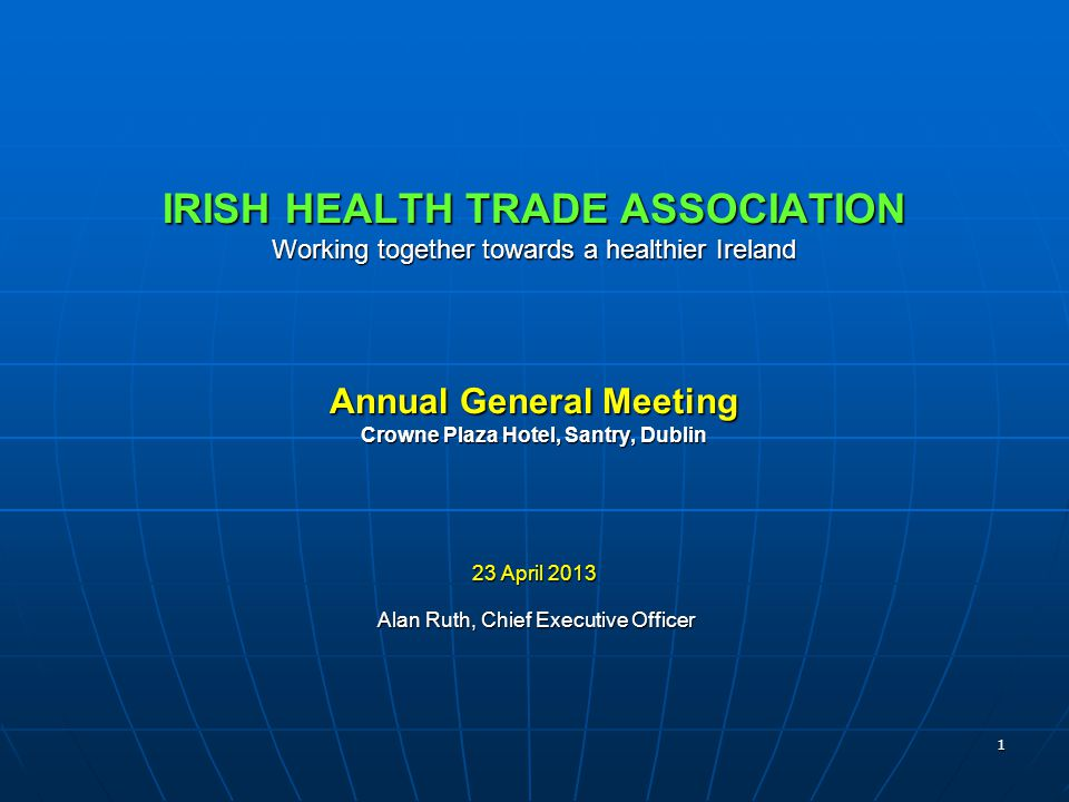 1 IRISH HEALTH TRADE ASSOCIATION Working together towards a healthier Ireland Annual General Meeting Crowne Plaza Hotel, Santry, Dublin 23 April 2013 Alan Ruth, Chief Executive Officer