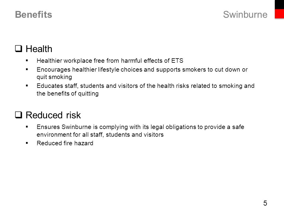 Swinburne Benefits  Health  Healthier workplace free from harmful effects of ETS  Encourages healthier lifestyle choices and supports smokers to cut down or quit smoking  Educates staff, students and visitors of the health risks related to smoking and the benefits of quitting  Reduced risk  Ensures Swinburne is complying with its legal obligations to provide a safe environment for all staff, students and visitors  Reduced fire hazard 5