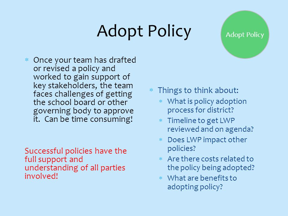 Adopt Policy  Once your team has drafted or revised a policy and worked to gain support of key stakeholders, the team faces challenges of getting the school board or other governing body to approve it.