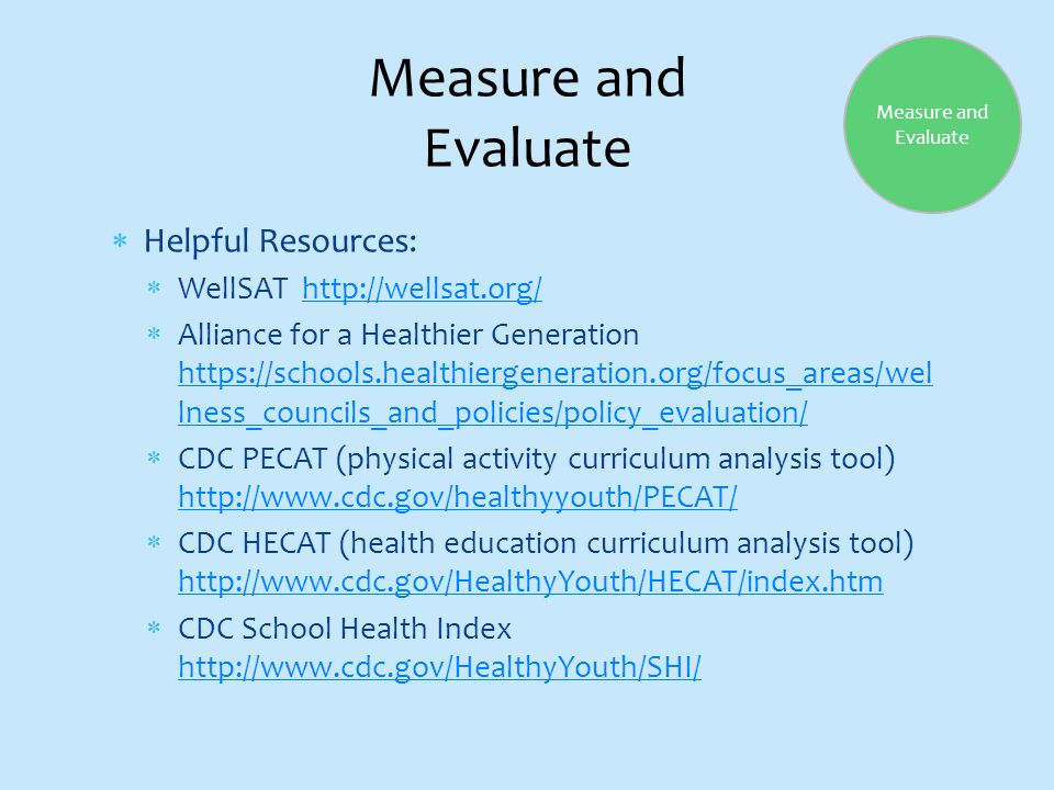  Helpful Resources:  WellSAT http://wellsat.org/http://wellsat.org/  Alliance for a Healthier Generation https://schools.healthiergeneration.org/focus_areas/wel lness_councils_and_policies/policy_evaluation/ https://schools.healthiergeneration.org/focus_areas/wel lness_councils_and_policies/policy_evaluation/  CDC PECAT (physical activity curriculum analysis tool) http://www.cdc.gov/healthyyouth/PECAT/ http://www.cdc.gov/healthyyouth/PECAT/  CDC HECAT (health education curriculum analysis tool) http://www.cdc.gov/HealthyYouth/HECAT/index.htm http://www.cdc.gov/HealthyYouth/HECAT/index.htm  CDC School Health Index http://www.cdc.gov/HealthyYouth/SHI/ http://www.cdc.gov/HealthyYouth/SHI/ Measure and Evaluate