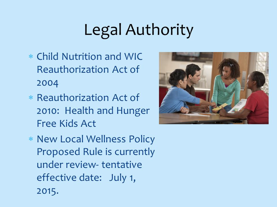  Child Nutrition and WIC Reauthorization Act of 2004  Reauthorization Act of 2010: Health and Hunger Free Kids Act  New Local Wellness Policy Proposed Rule is currently under review- tentative effective date: July 1, 2015.