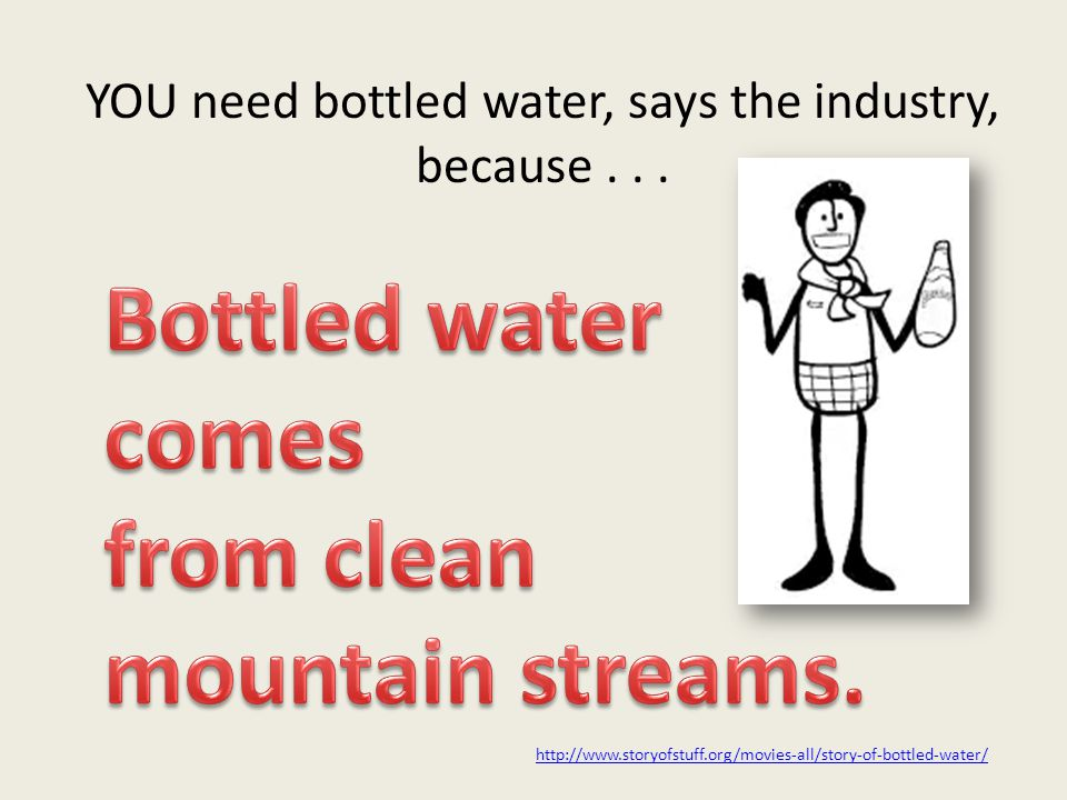 YOU need bottled water, says the industry, because... http://www.storyofstuff.org/movies-all/story-of-bottled-water/